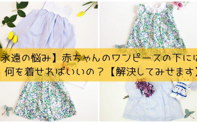 【永遠の疑問】赤ちゃんのワンピースの下には何を着せるの?【解決してみせます】