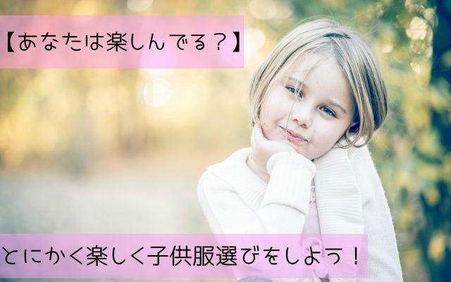【あなたは楽しんでる?】とにかく楽しく子供服選びをしよう!