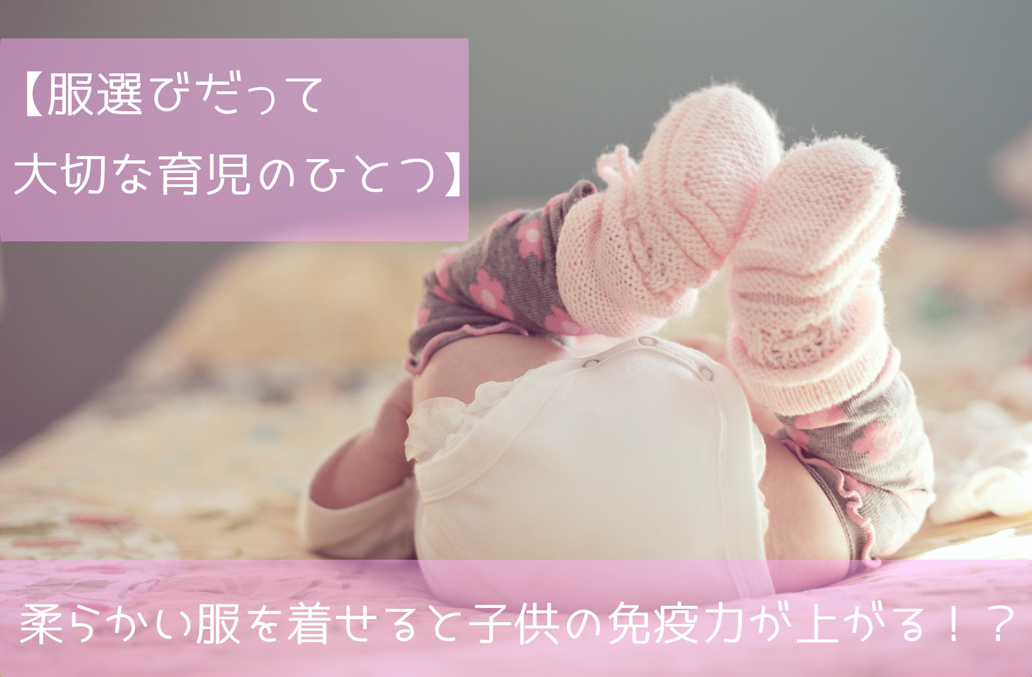 【服選びも育児のひとつ】柔らかい服を着せると子供の免疫力が上がる!?【子供服の選び方】