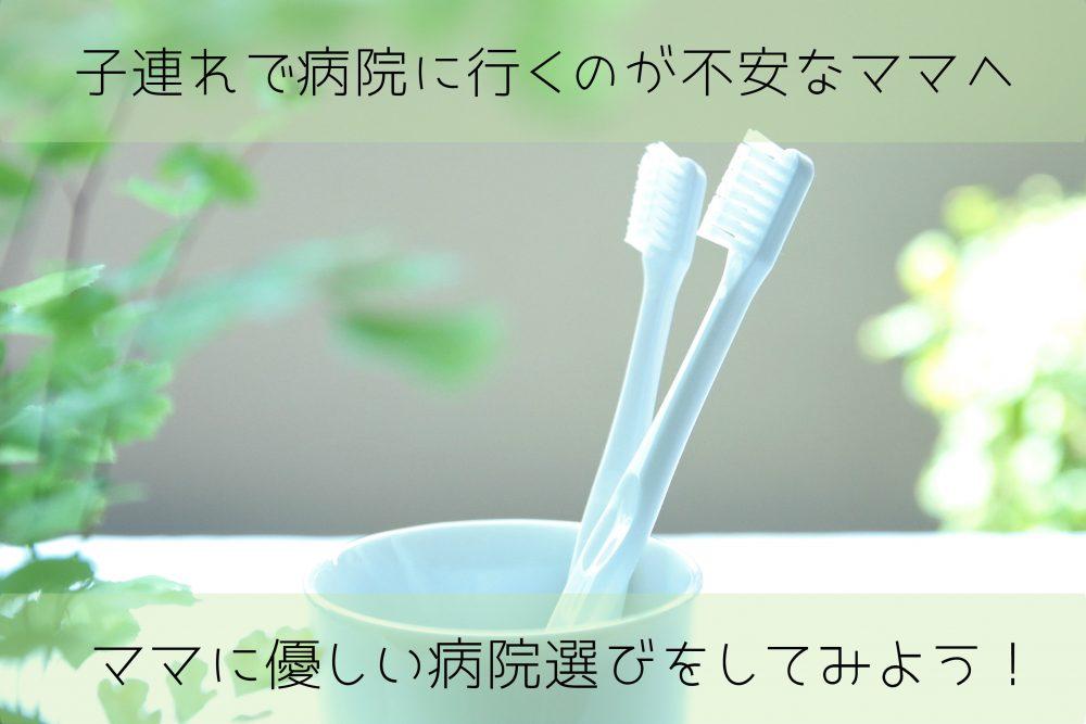 【歯医者行きたい・・・】子連れで病院に行くのが不安なママへ。ママに優しい病院選びをしてみよう!