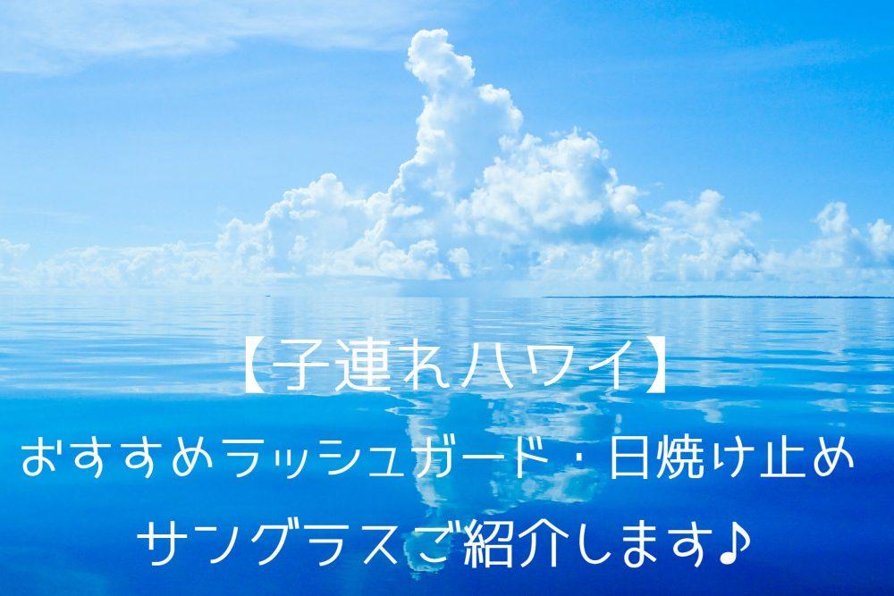 【子連れハワイ】おすすめラッシュガード、日焼け止め、サングラスご紹介します♪